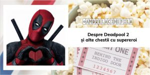 Despre Deadpool 2 și alte chestii cu supereroi