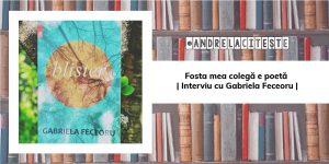 Fosta mea colegă e poetă | Interviu cu Gabriela Feceoru