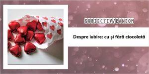 Despre iubire: cu și fără ciocolată